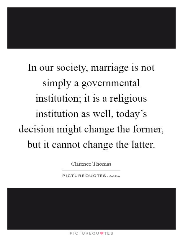 In our society, marriage is not simply a governmental institution; it is a religious institution as well, today's decision might change the former, but it cannot change the latter Picture Quote #1