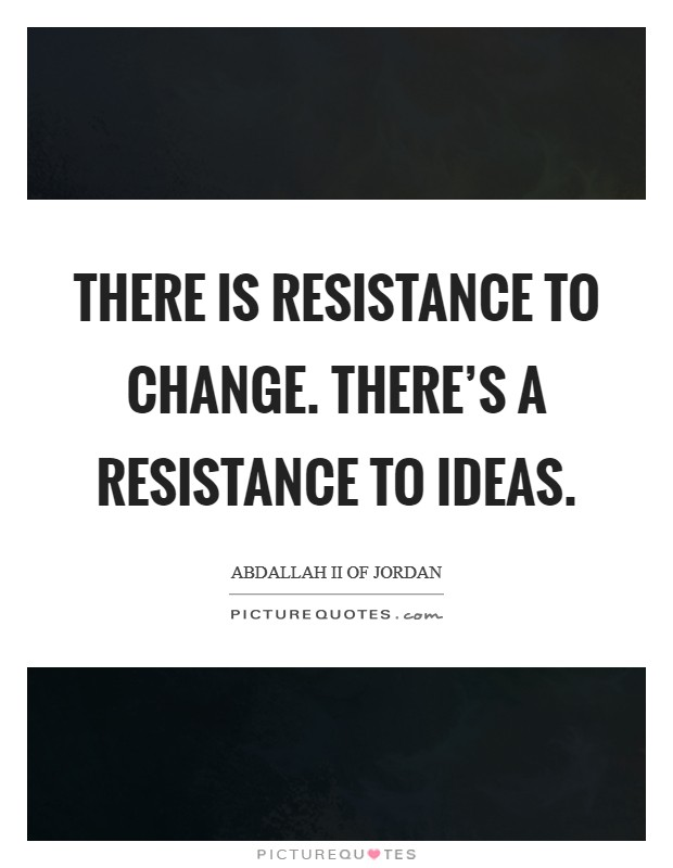 There is resistance to change. There's a resistance to ideas Picture Quote #1