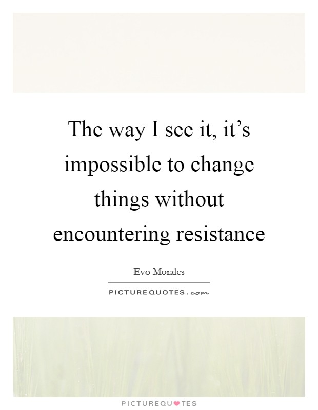 The way I see it, it's impossible to change things without encountering resistance Picture Quote #1