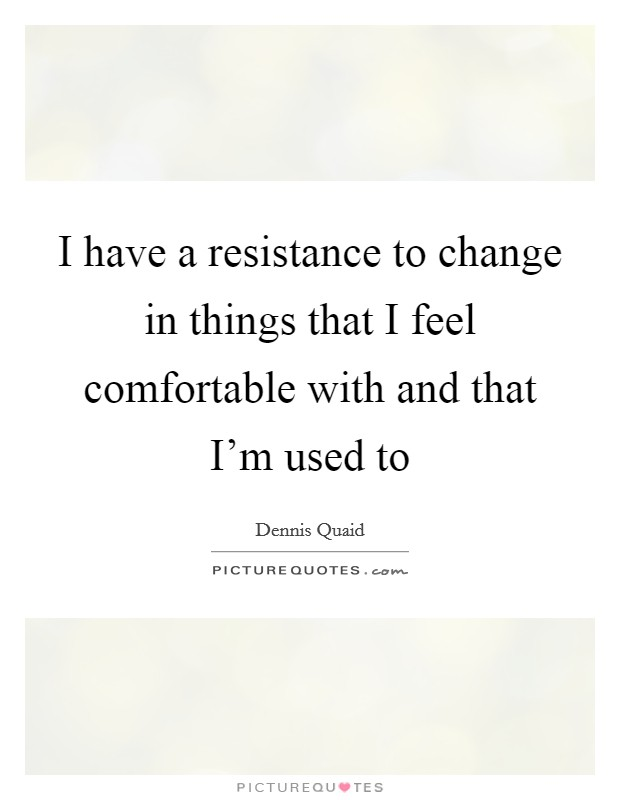 I have a resistance to change in things that I feel comfortable with and that I'm used to Picture Quote #1