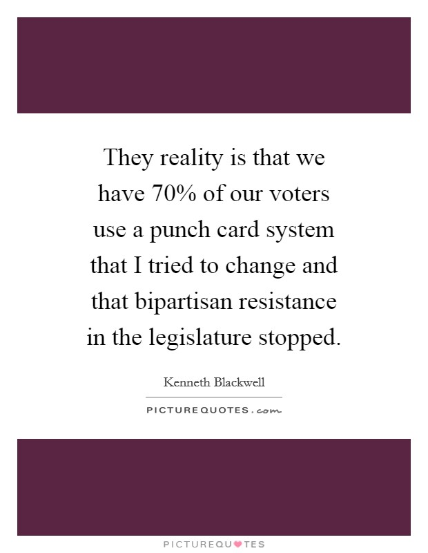 They reality is that we have 70% of our voters use a punch card system that I tried to change and that bipartisan resistance in the legislature stopped Picture Quote #1