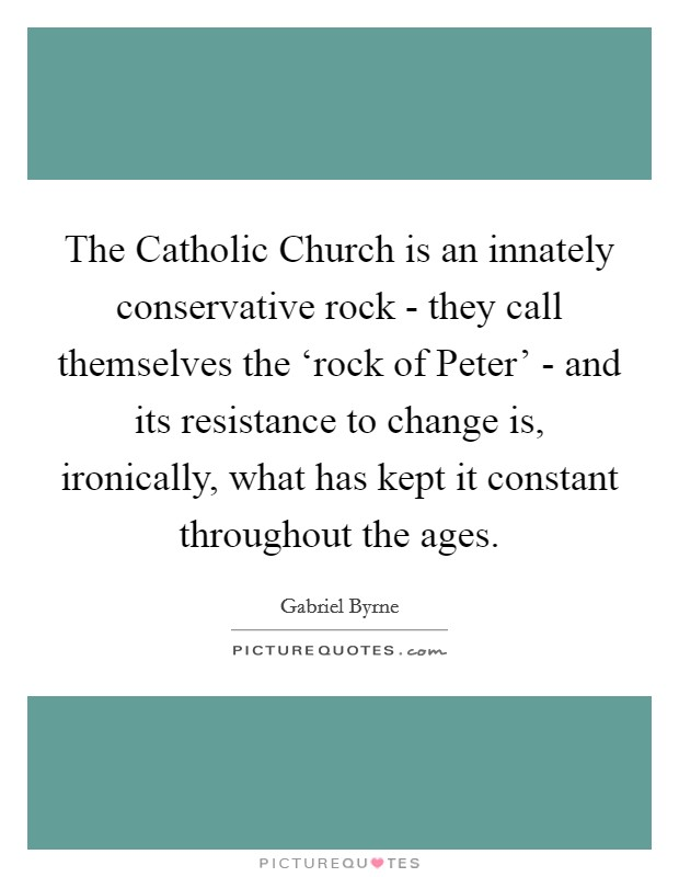 The Catholic Church is an innately conservative rock - they call themselves the 'rock of Peter' - and its resistance to change is, ironically, what has kept it constant throughout the ages Picture Quote #1