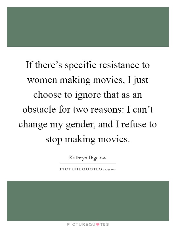 If there's specific resistance to women making movies, I just choose to ignore that as an obstacle for two reasons: I can't change my gender, and I refuse to stop making movies Picture Quote #1