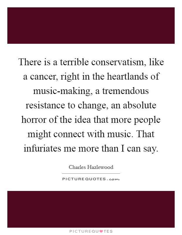 There is a terrible conservatism, like a cancer, right in the heartlands of music-making, a tremendous resistance to change, an absolute horror of the idea that more people might connect with music. That infuriates me more than I can say Picture Quote #1