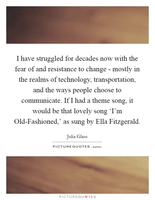 I have struggled for decades now with the fear of and resistance to change - mostly in the realms of technology, transportation, and the ways people choose to communicate. If I had a theme song, it would be that lovely song 'I'm Old-Fashioned,' as sung by Ella Fitzgerald Picture Quote #1