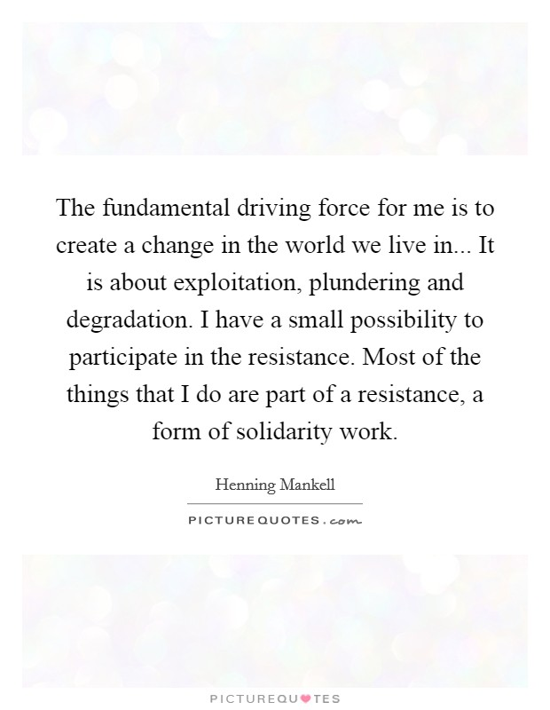 The fundamental driving force for me is to create a change in the world we live in... It is about exploitation, plundering and degradation. I have a small possibility to participate in the resistance. Most of the things that I do are part of a resistance, a form of solidarity work Picture Quote #1