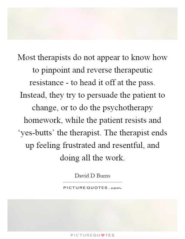 Most therapists do not appear to know how to pinpoint and reverse therapeutic resistance - to head it off at the pass. Instead, they try to persuade the patient to change, or to do the psychotherapy homework, while the patient resists and 'yes-butts' the therapist. The therapist ends up feeling frustrated and resentful, and doing all the work Picture Quote #1