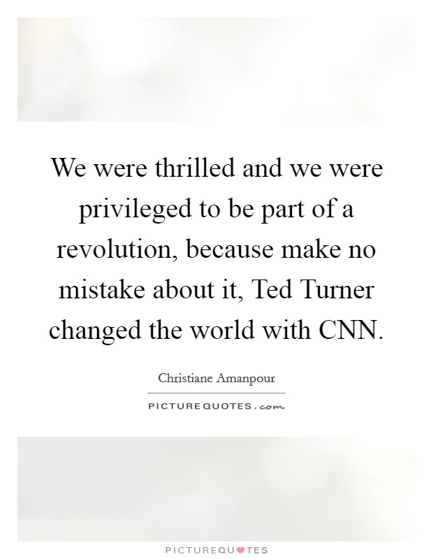 We were thrilled and we were privileged to be part of a revolution, because make no mistake about it, Ted Turner changed the world with CNN Picture Quote #1