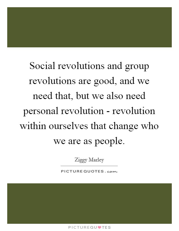 Social revolutions and group revolutions are good, and we need that, but we also need personal revolution - revolution within ourselves that change who we are as people Picture Quote #1