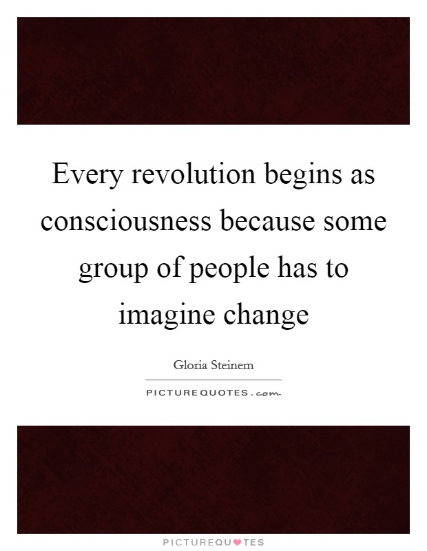 Every revolution begins as consciousness because some group of people has to imagine change Picture Quote #1