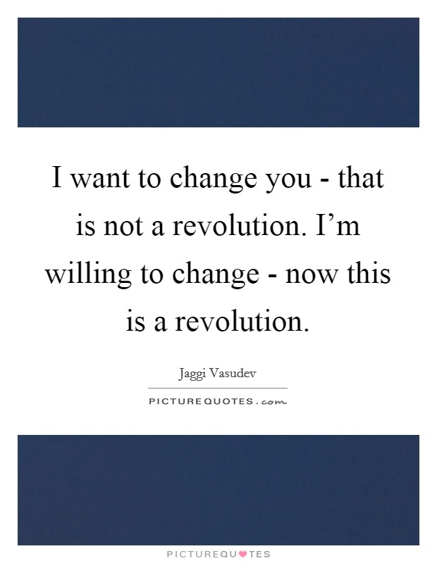 I want to change you - that is not a revolution. I'm willing to change - now this is a revolution Picture Quote #1