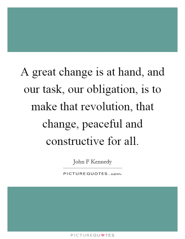 A great change is at hand, and our task, our obligation, is to make that revolution, that change, peaceful and constructive for all Picture Quote #1