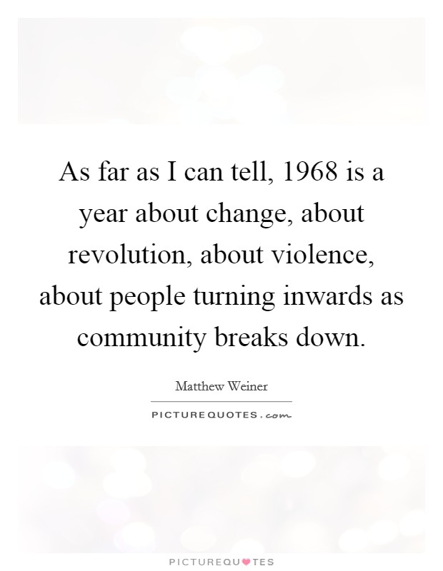 As far as I can tell, 1968 is a year about change, about revolution, about violence, about people turning inwards as community breaks down Picture Quote #1