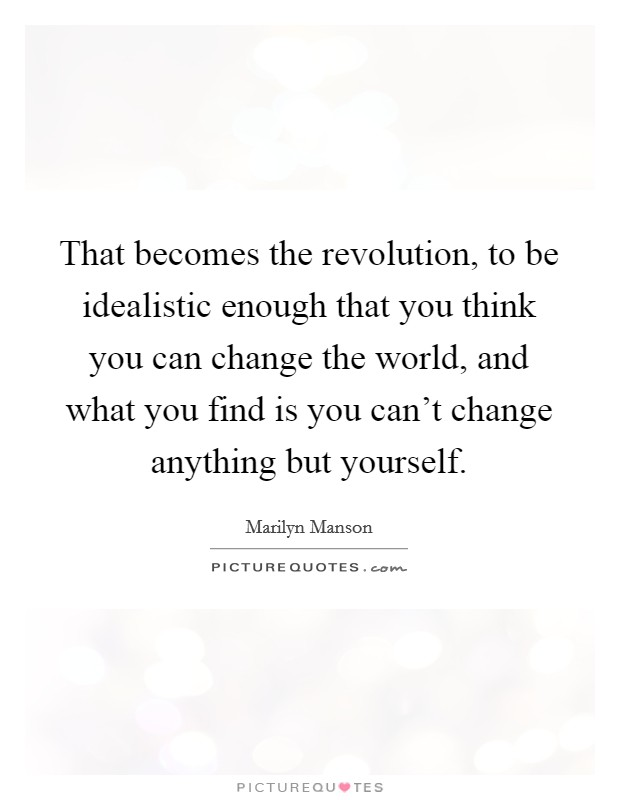 That becomes the revolution, to be idealistic enough that you think you can change the world, and what you find is you can't change anything but yourself Picture Quote #1