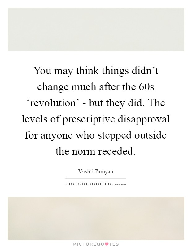 You may think things didn't change much after the 60s 'revolution' - but they did. The levels of prescriptive disapproval for anyone who stepped outside the norm receded Picture Quote #1