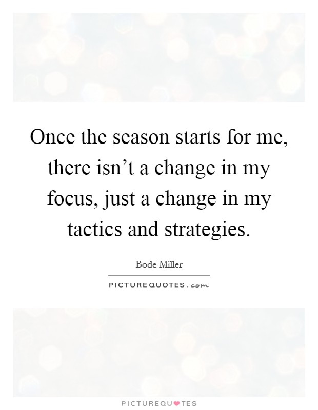 Once the season starts for me, there isn't a change in my focus, just a change in my tactics and strategies Picture Quote #1