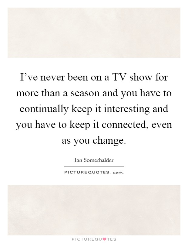 I've never been on a TV show for more than a season and you have to continually keep it interesting and you have to keep it connected, even as you change Picture Quote #1