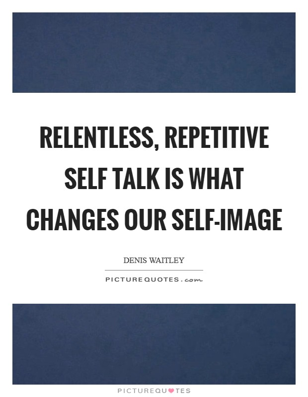 Relentless, repetitive self talk is what changes our self-image Picture Quote #1