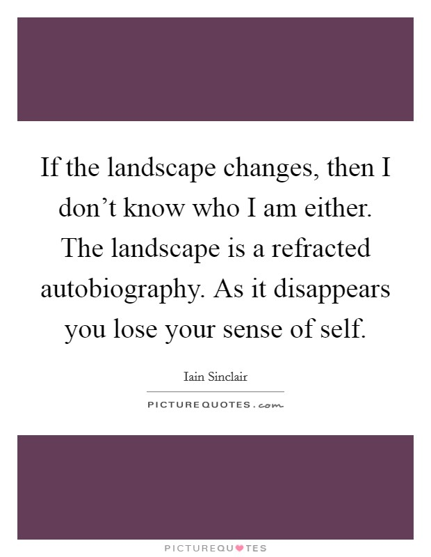 If the landscape changes, then I don't know who I am either. The landscape is a refracted autobiography. As it disappears you lose your sense of self Picture Quote #1
