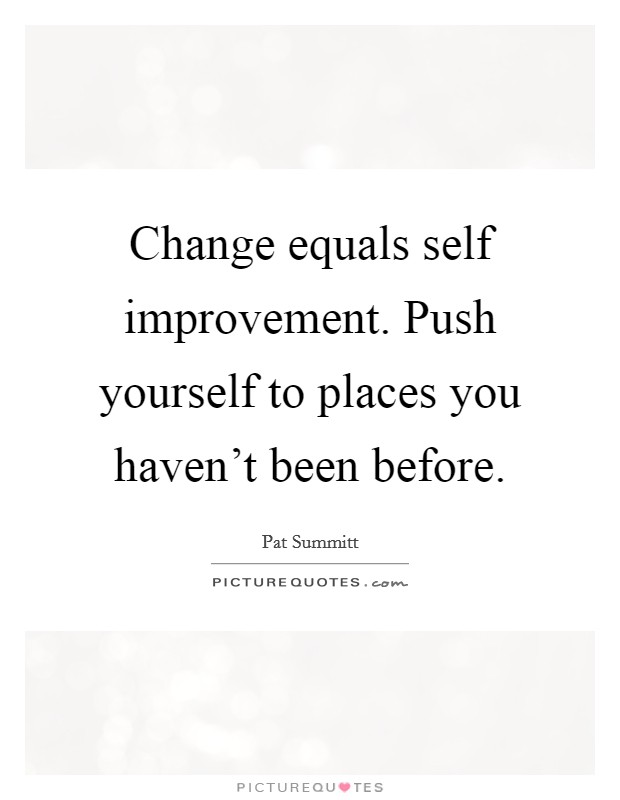Change equals self improvement. Push yourself to places you haven't been before Picture Quote #1