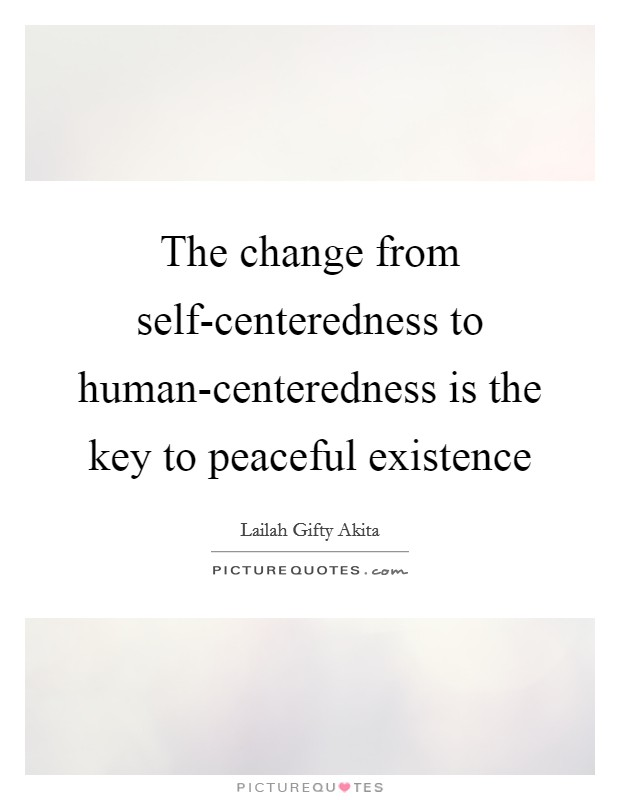 The change from self-centeredness to human-centeredness is the key to peaceful existence Picture Quote #1