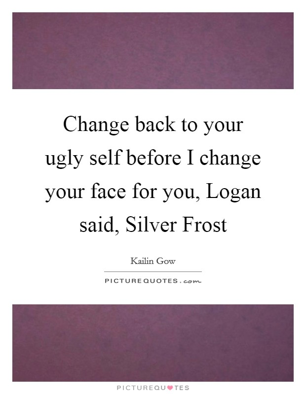 Change back to your ugly self before I change your face for you, Logan said, Silver Frost Picture Quote #1