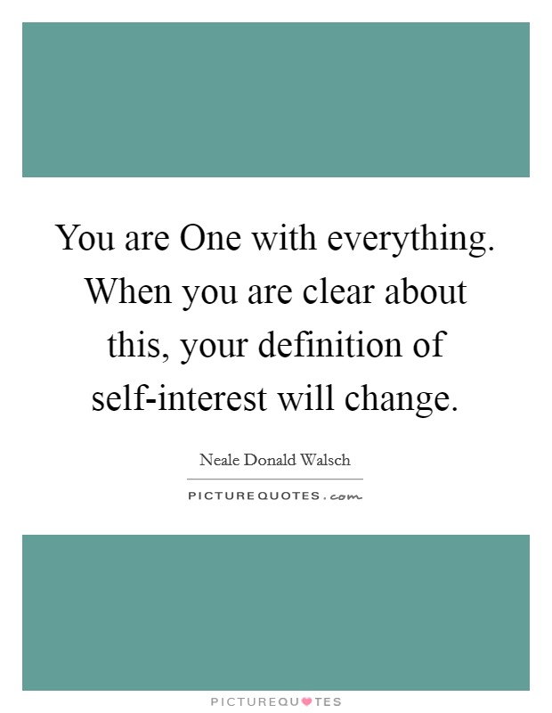 You are One with everything. When you are clear about this, your definition of self-interest will change Picture Quote #1