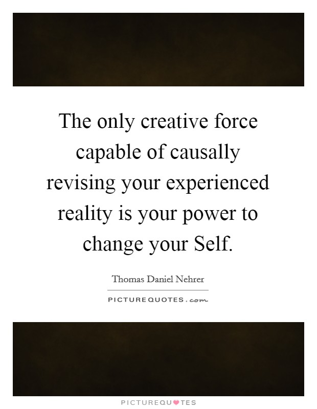 The only creative force capable of causally revising your experienced reality is your power to change your Self Picture Quote #1