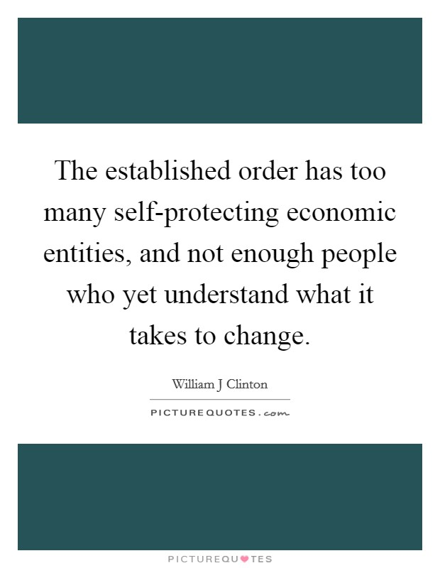 The established order has too many self-protecting economic entities, and not enough people who yet understand what it takes to change Picture Quote #1