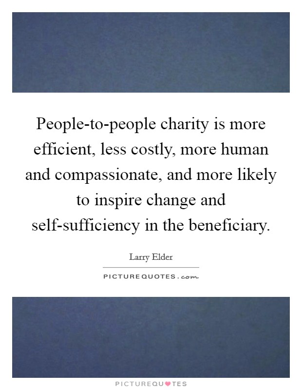 People-to-people charity is more efficient, less costly, more human and compassionate, and more likely to inspire change and self-sufficiency in the beneficiary Picture Quote #1