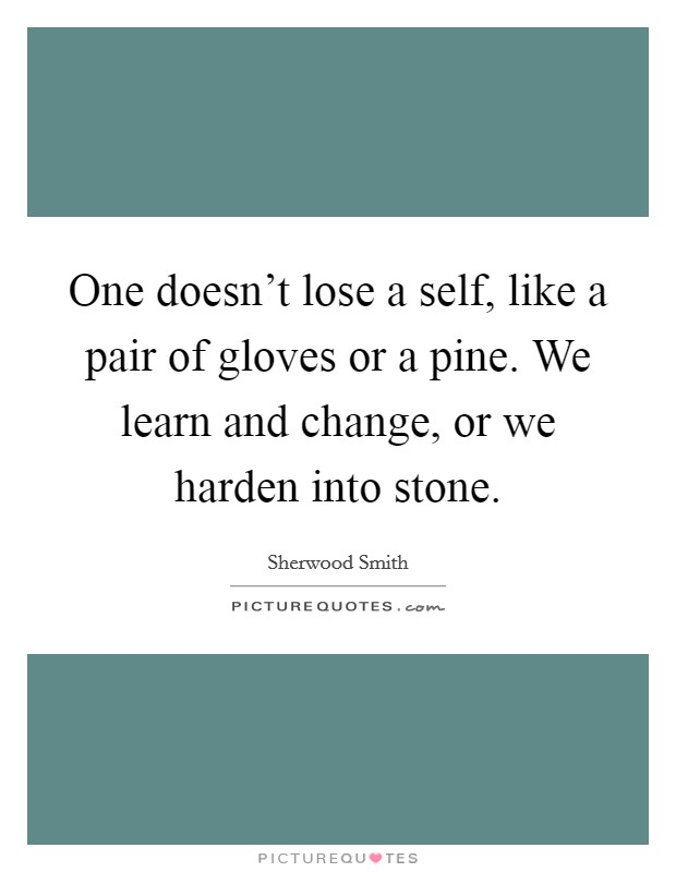 One doesn't lose a self, like a pair of gloves or a pine. We learn and change, or we harden into stone Picture Quote #1