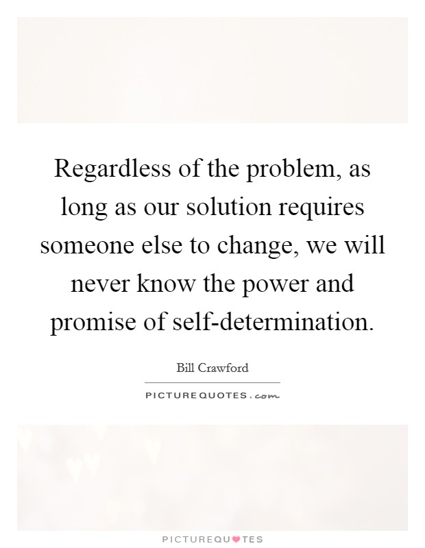 Regardless of the problem, as long as our solution requires someone else to change, we will never know the power and promise of self-determination Picture Quote #1