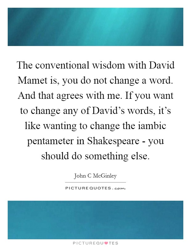 The conventional wisdom with David Mamet is, you do not change a word. And that agrees with me. If you want to change any of David's words, it's like wanting to change the iambic pentameter in Shakespeare - you should do something else Picture Quote #1