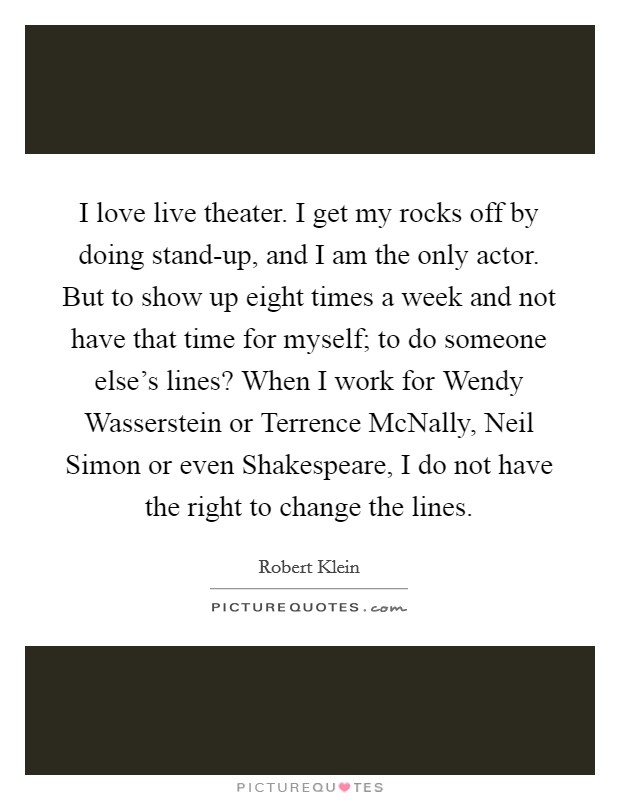 I love live theater. I get my rocks off by doing stand-up, and I am the only actor. But to show up eight times a week and not have that time for myself; to do someone else's lines? When I work for Wendy Wasserstein or Terrence McNally, Neil Simon or even Shakespeare, I do not have the right to change the lines Picture Quote #1