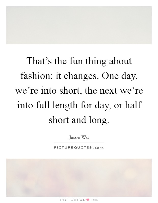 That's the fun thing about fashion: it changes. One day, we're into short, the next we're into full length for day, or half short and long Picture Quote #1