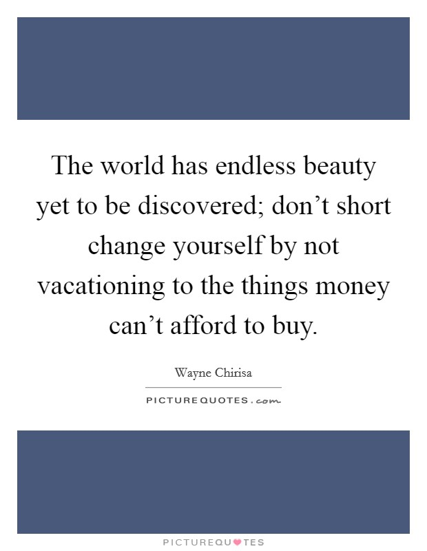 The world has endless beauty yet to be discovered; don't short change yourself by not vacationing to the things money can't afford to buy Picture Quote #1