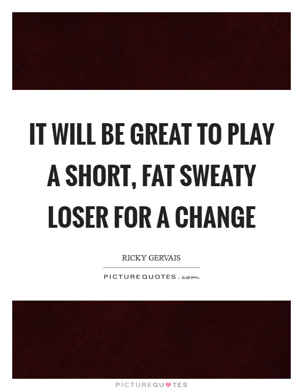 It will be great to play a short, fat sweaty loser for a change Picture Quote #1