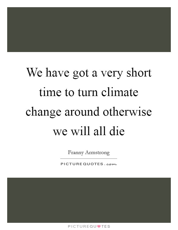 We have got a very short time to turn climate change around otherwise we will all die Picture Quote #1