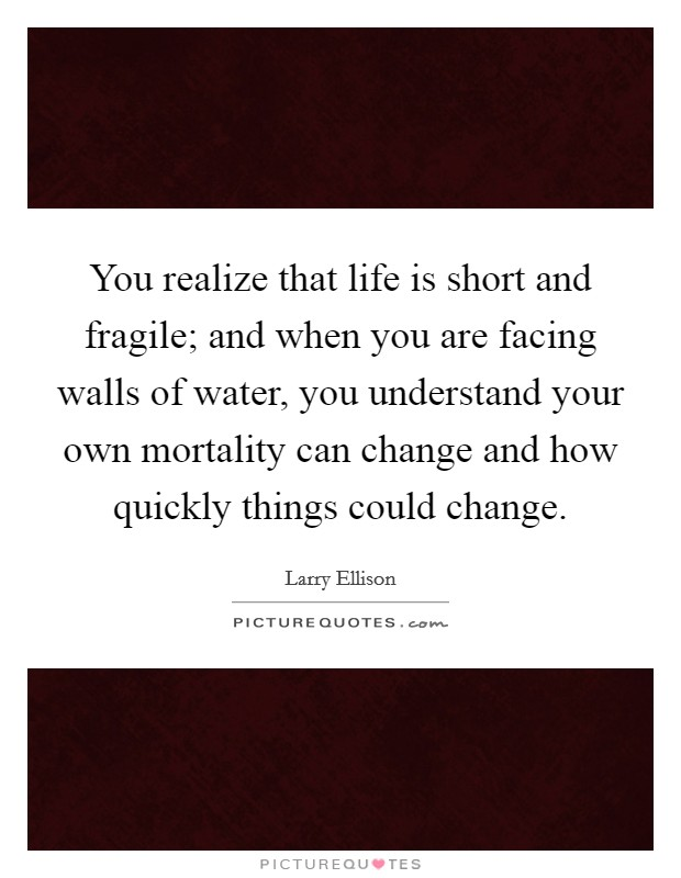 You realize that life is short and fragile; and when you are facing walls of water, you understand your own mortality can change and how quickly things could change Picture Quote #1