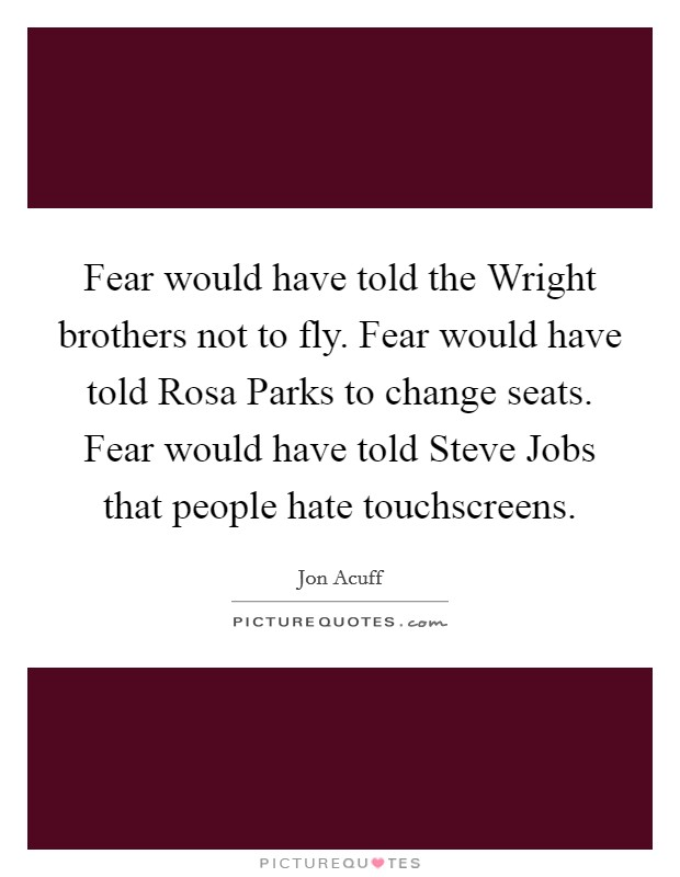 Fear would have told the Wright brothers not to fly. Fear would have told Rosa Parks to change seats. Fear would have told Steve Jobs that people hate touchscreens Picture Quote #1