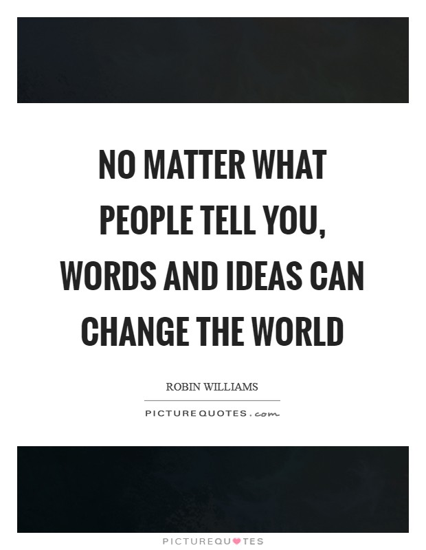 No matter what people tell you, words and ideas can change the world Picture Quote #1