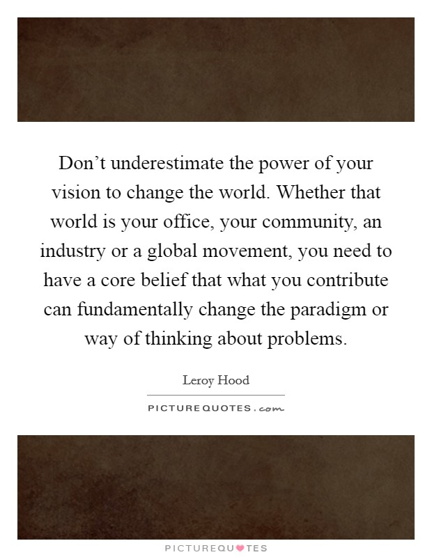Don't underestimate the power of your vision to change the world. Whether that world is your office, your community, an industry or a global movement, you need to have a core belief that what you contribute can fundamentally change the paradigm or way of thinking about problems. Picture Quote #1