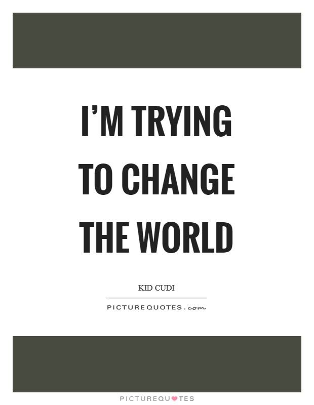 I'm trying to change the world Picture Quote #1
