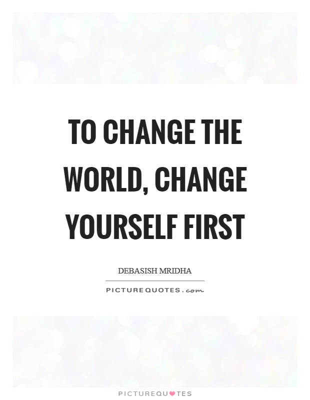To change the world, change yourself first Picture Quote #1