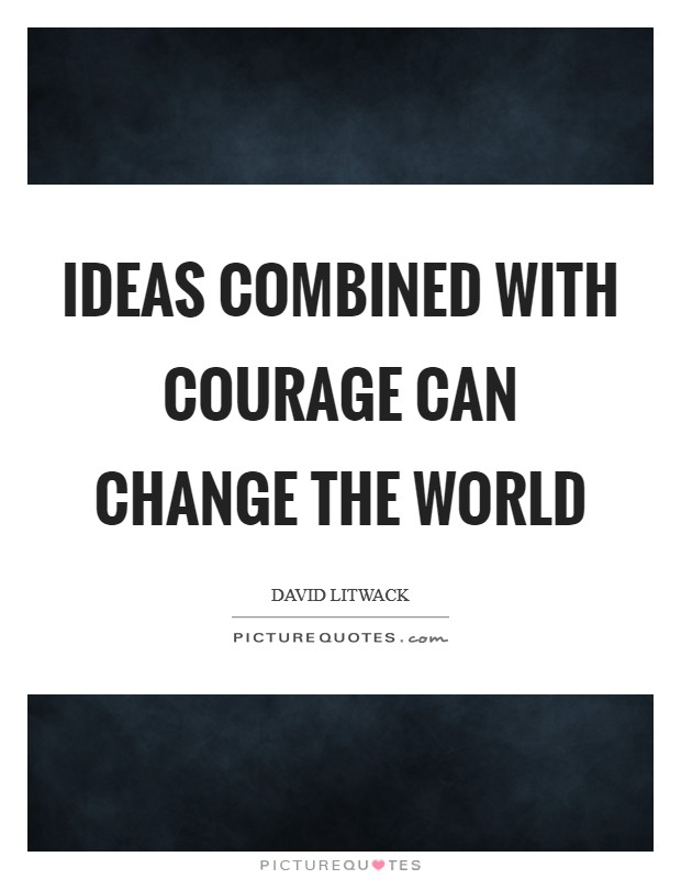 Ideas combined with courage can change the world Picture Quote #1