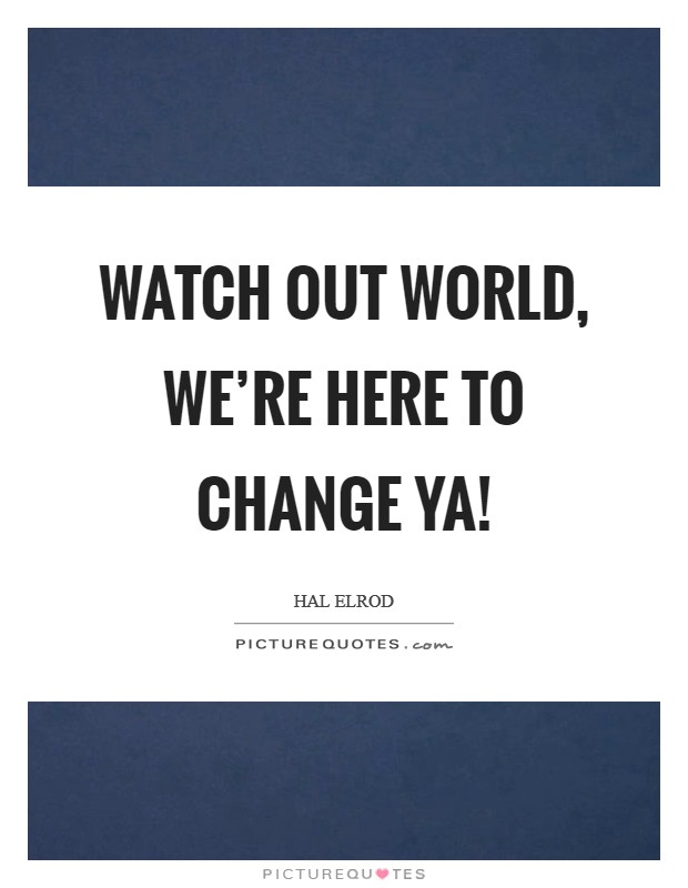 Watch out world, we're here to change ya! Picture Quote #1