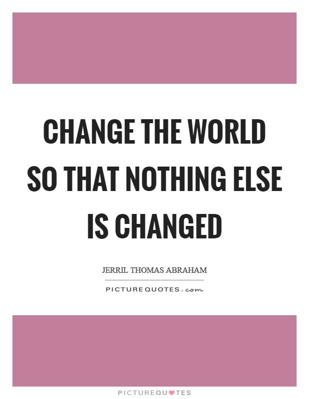 Change the world so that nothing else is changed Picture Quote #1