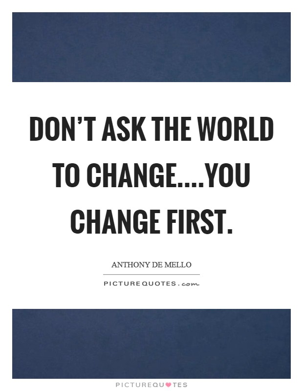Don't ask the world to change....you change first Picture Quote #1