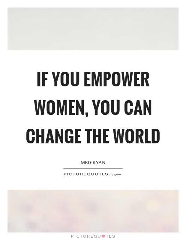 If you empower women, you can change the world Picture Quote #1