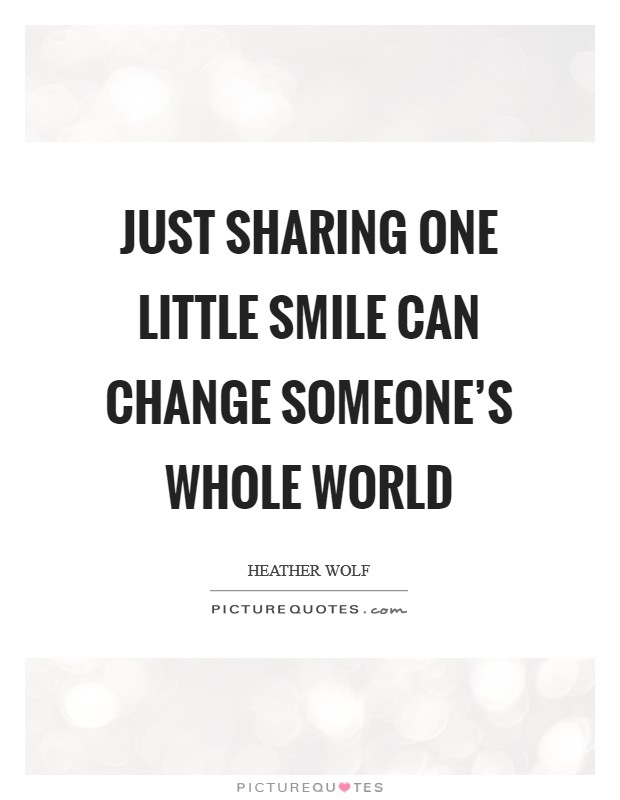 Just sharing one little smile can change someone's whole world Picture Quote #1